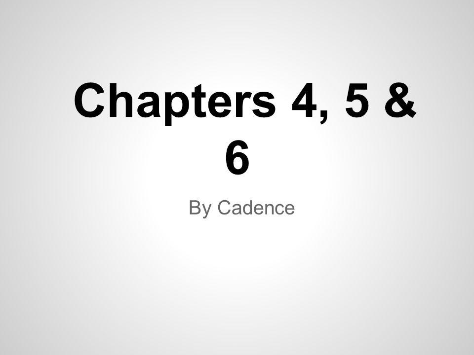 Chapters 4, 5 & 6 By Cadence