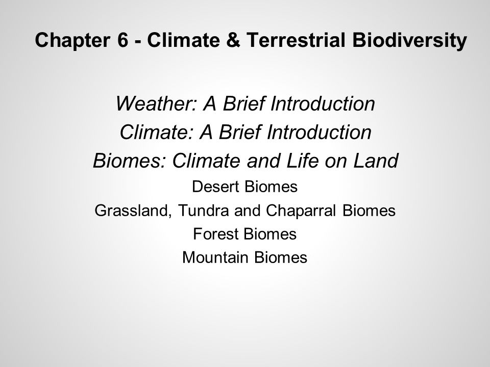 Chapter 6 - Climate & Terrestrial Biodiversity Weather: A Brief Introduction Climate: A Brief Introduction Biomes: Climate and Life on Land Desert Biomes Grassland, Tundra and Chaparral Biomes Forest Biomes Mountain Biomes