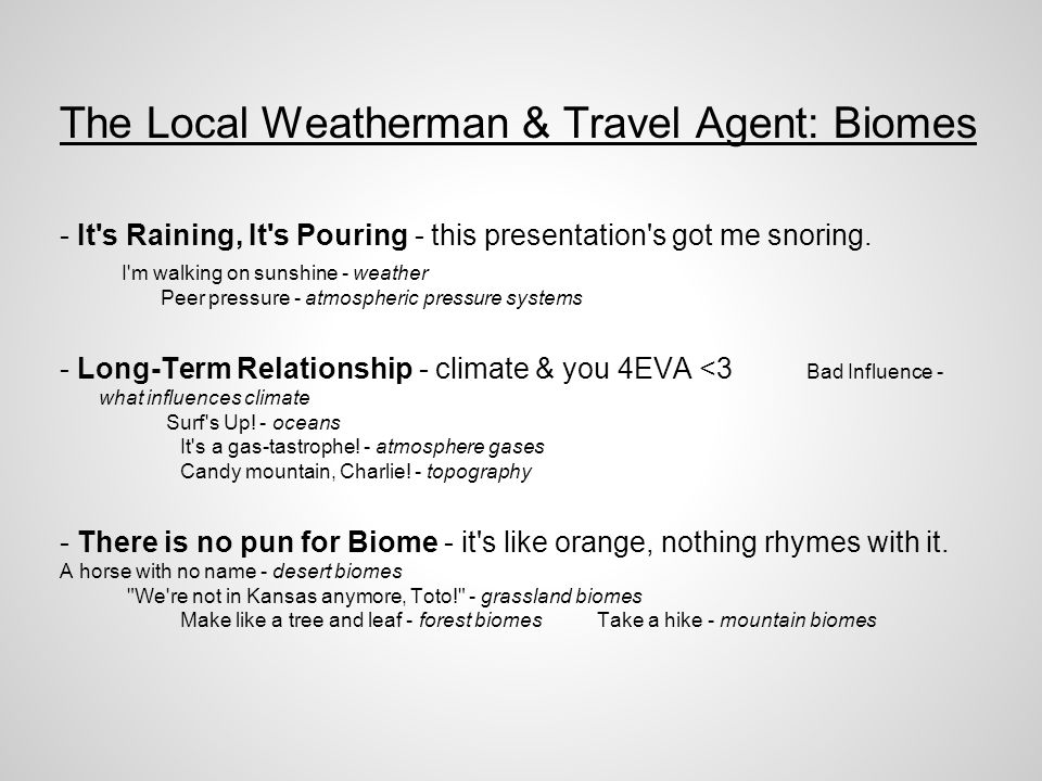 The Local Weatherman & Travel Agent: Biomes - It s Raining, It s Pouring - this presentation s got me snoring.