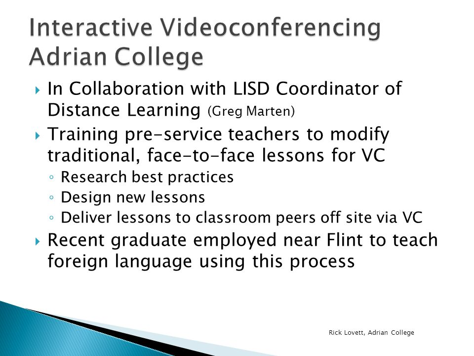  In Collaboration with LISD Coordinator of Distance Learning (Greg Marten)  Training pre-service teachers to modify traditional, face-to-face lessons for VC ◦ Research best practices ◦ Design new lessons ◦ Deliver lessons to classroom peers off site via VC  Recent graduate employed near Flint to teach foreign language using this process Rick Lovett, Adrian College