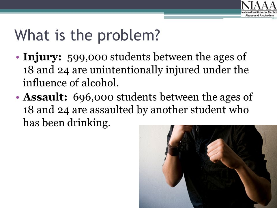 What is the problem? Injury: 599,000 students between the ages of 18 and 24 are unintentionally injured under the influence of alcohol. Assault: 696,0