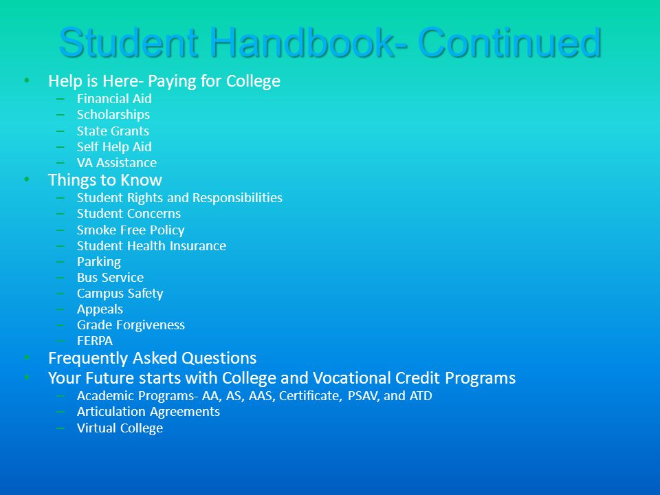 Student Handbook- Continued Help is Here- Paying for College – Financial Aid – Scholarships – State Grants – Self Help Aid – VA Assistance Things to Know – Student Rights and Responsibilities – Student Concerns – Smoke Free Policy – Student Health Insurance – Parking – Bus Service – Campus Safety – Appeals – Grade Forgiveness – FERPA Frequently Asked Questions Your Future starts with College and Vocational Credit Programs – Academic Programs- AA, AS, AAS, Certificate, PSAV, and ATD – Articulation Agreements – Virtual College