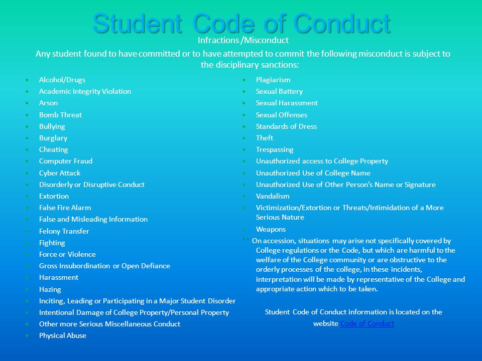 Student Code of Conduct Alcohol/Drugs Academic Integrity Violation Arson Bomb Threat Bullying Burglary Cheating Computer Fraud Cyber Attack Disorderly or Disruptive Conduct Extortion False Fire Alarm False and Misleading Information Felony Transfer Fighting Force or Violence Gross Insubordination or Open Defiance Harassment Hazing Inciting, Leading or Participating in a Major Student Disorder Intentional Damage of College Property/Personal Property Other more Serious Miscellaneous Conduct Physical Abuse Plagiarism Sexual Battery Sexual Harassment Sexual Offenses Standards of Dress Theft Trespassing Unauthorized access to College Property Unauthorized Use of College Name Unauthorized Use of Other Person's Name or Signature Vandalism Victimization/Extortion or Threats/Intimidation of a More Serious Nature Weapons ** On accession, situations may arise not specifically covered by College regulations or the Code, but which are harmful to the welfare of the College community or are obstructive to the orderly processes of the college, in these incidents, interpretation will be made by representative of the College and appropriate action which to be taken.