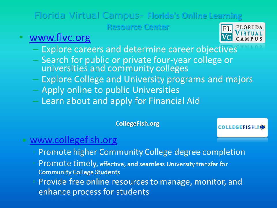 Florida Virtual Campus- Florida s Online Learning Resource Center www.flvc.org – Explore careers and determine career objectives – Search for public or private four-year college or universities and community colleges – Explore College and University programs and majors – Apply online to public Universities – Learn about and apply for Financial Aid CollegeFish.org www.collegefish.org ◦ Promote higher Community College degree completion ◦ Promote timely, effective, and seamless University transfer for Community College Students ◦ Provide free online resources to manage, monitor, and enhance process for students