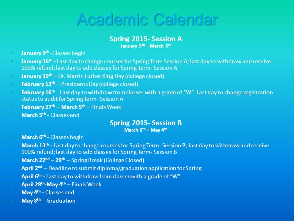 Academic Calendar Spring 2015- Session A January 9 th – March 5 th January 9 th -Classes begin January 16 th - Last day to change courses for Spring Term Session A; last day to withdraw and receive 100% refund; last day to add classes for Spring Term- Session A January 19 th – Dr.