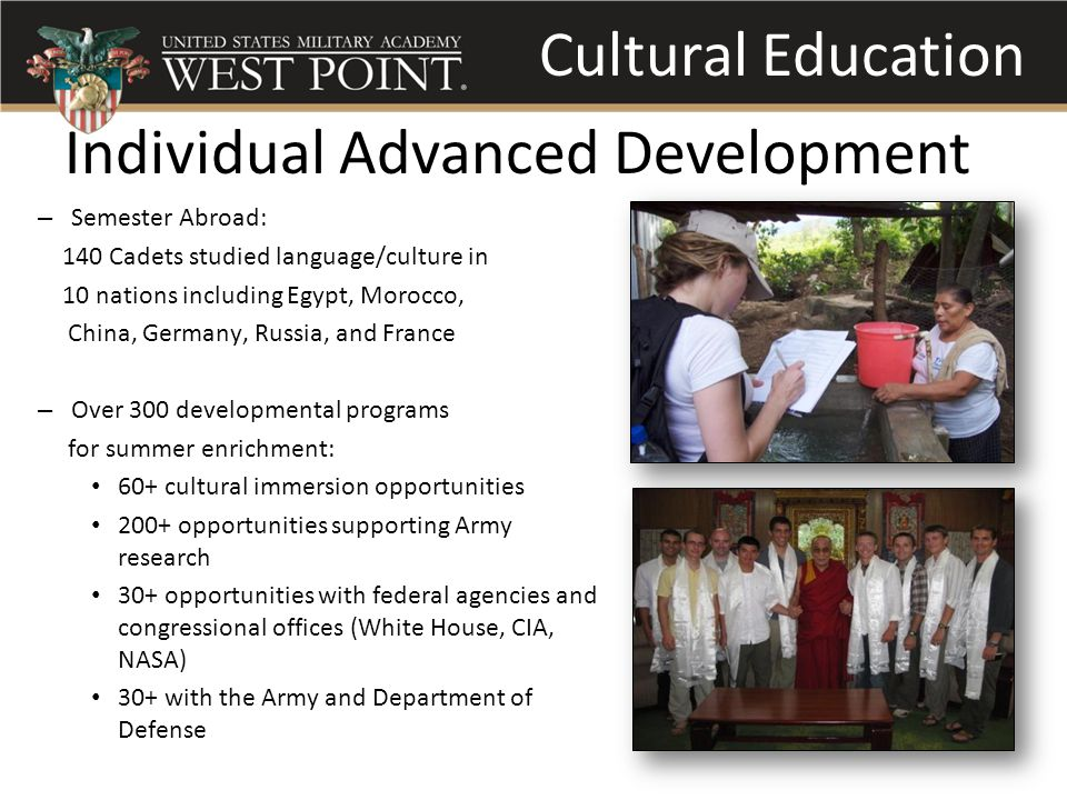 Individual Advanced Development – Semester Abroad: 140 Cadets studied language/culture in 10 nations including Egypt, Morocco, China, Germany, Russia, and France – Over 300 developmental programs for summer enrichment: 60+ cultural immersion opportunities 200+ opportunities supporting Army research 30+ opportunities with federal agencies and congressional offices (White House, CIA, NASA) 30+ with the Army and Department of Defense Cultural Education
