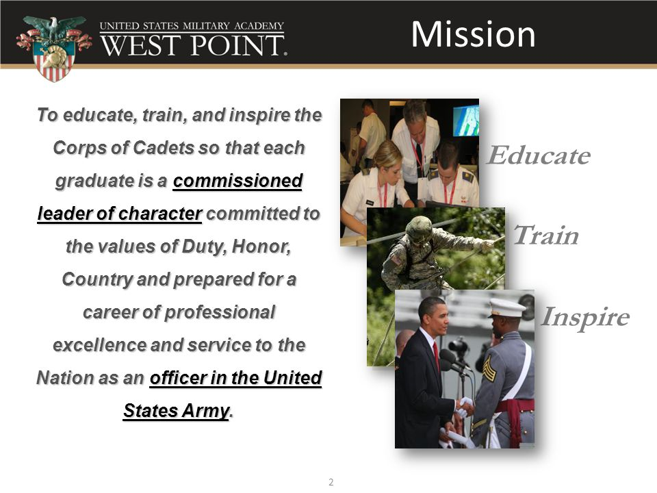 2 Mission To educate, train, and inspire the Corps of Cadets so that each graduate is a commissioned leader of character committed to the values of Duty, Honor, Country and prepared for a career of professional excellence and service to the Nation as an officer in the United States Army.