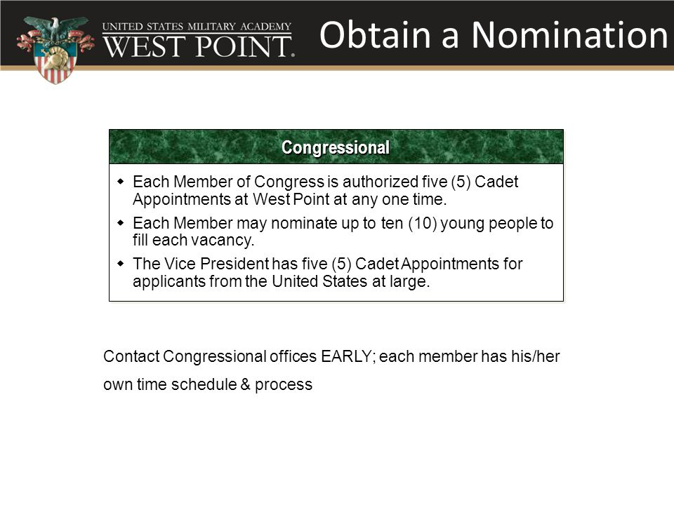 Obtain a Nomination CongressionalCongressional  Each Member of Congress is authorized five (5) Cadet Appointments at West Point at any one time.