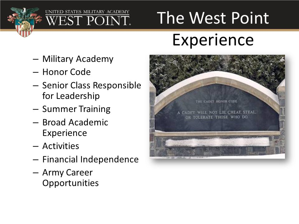 The West Point Experience – Military Academy – Honor Code – Senior Class Responsible for Leadership – Summer Training – Broad Academic Experience – Activities – Financial Independence – Army Career Opportunities