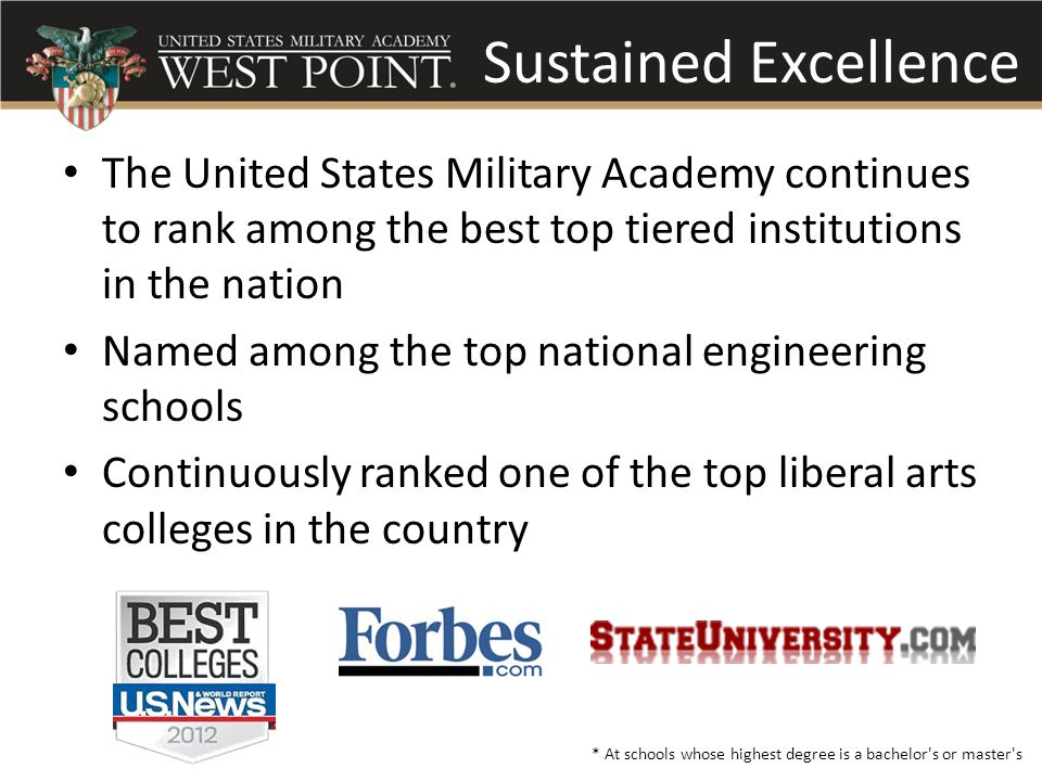 Sustained Excellence The United States Military Academy continues to rank among the best top tiered institutions in the nation Named among the top national engineering schools Continuously ranked one of the top liberal arts colleges in the country * At schools whose highest degree is a bachelor s or master s Sustained Excellence