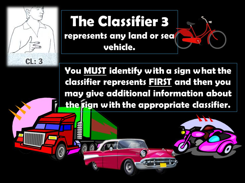 The Classifier 3 represents any land or sea vehicle. You MUST identify with a sign what the classifier represents FIRST and then you may give addition