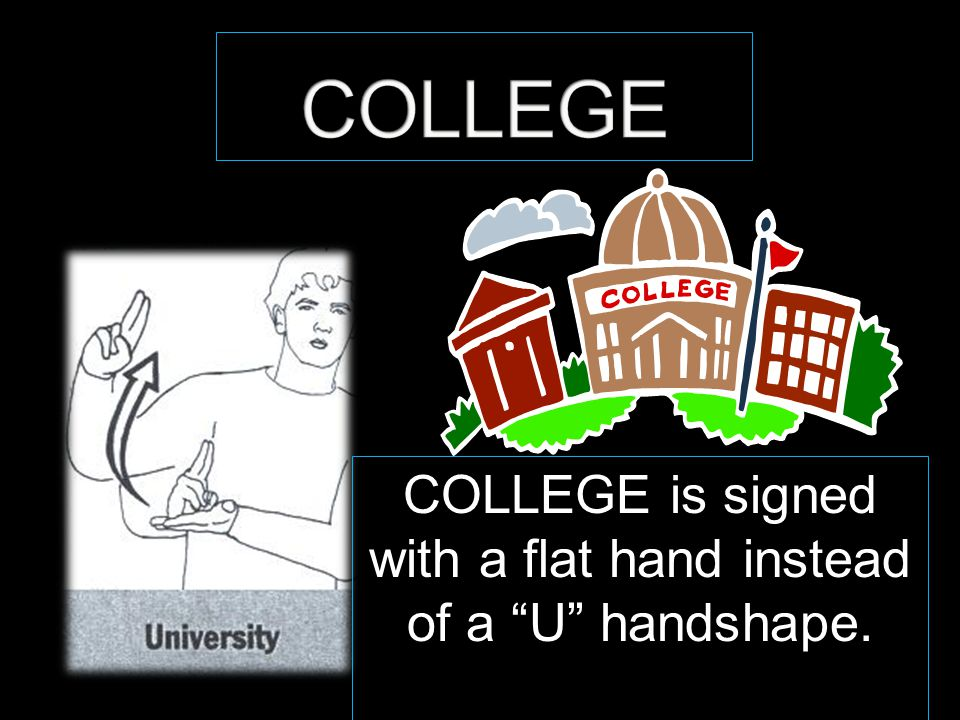 "COLLEGE is signed with a flat hand instead of a ""U"" handshape."