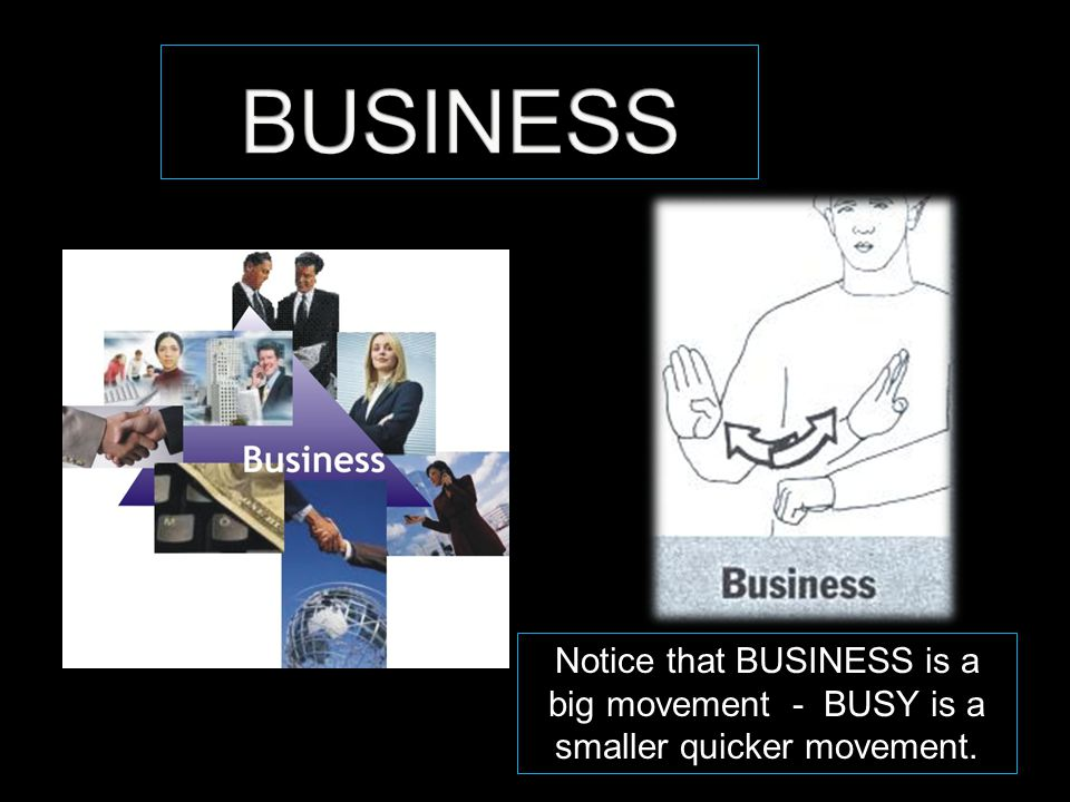 Notice that BUSINESS is a big movement - BUSY is a smaller quicker movement.