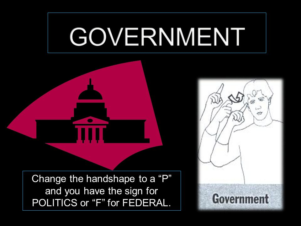 "Change the handshape to a ""P"" and you have the sign for POLITICS or ""F"" for FEDERAL."