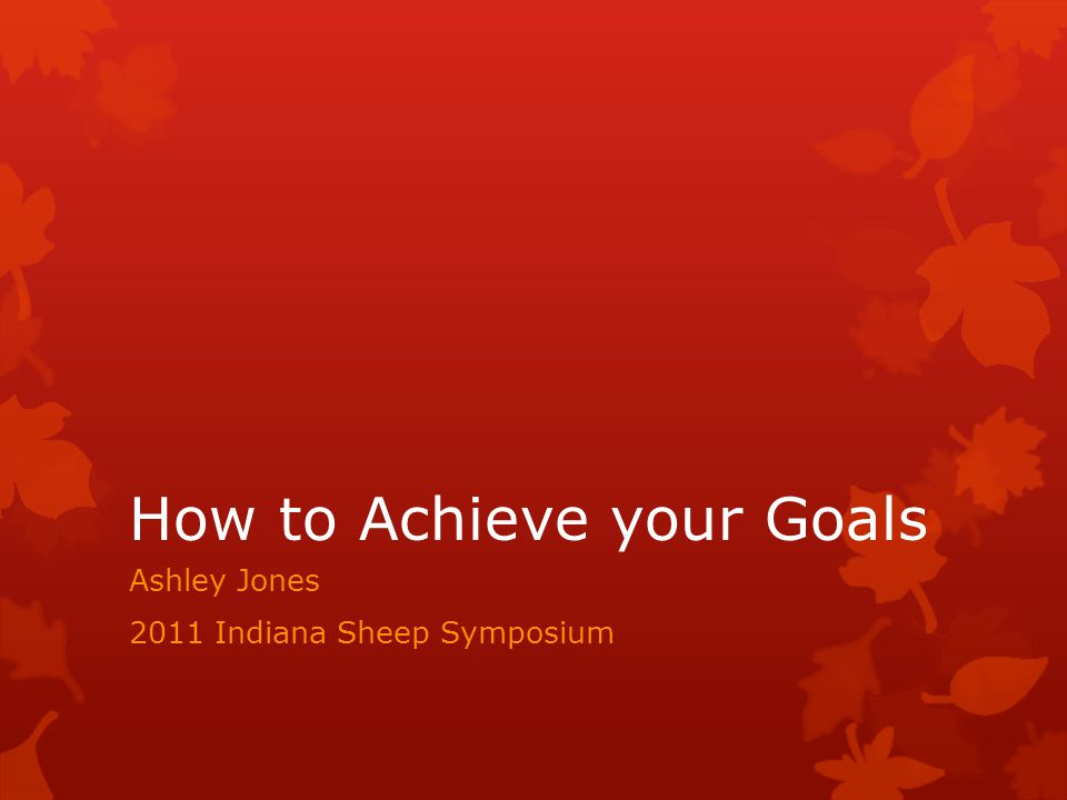 How to Achieve your Goals Ashley Jones 2011 Indiana Sheep Symposium