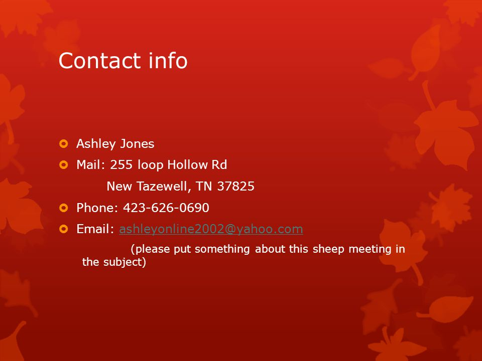 Contact info  Ashley Jones  Mail: 255 loop Hollow Rd New Tazewell, TN 37825  Phone: 423-626-0690  Email: ashleyonline2002@yahoo.comashleyonline2002@yahoo.com (please put something about this sheep meeting in the subject)