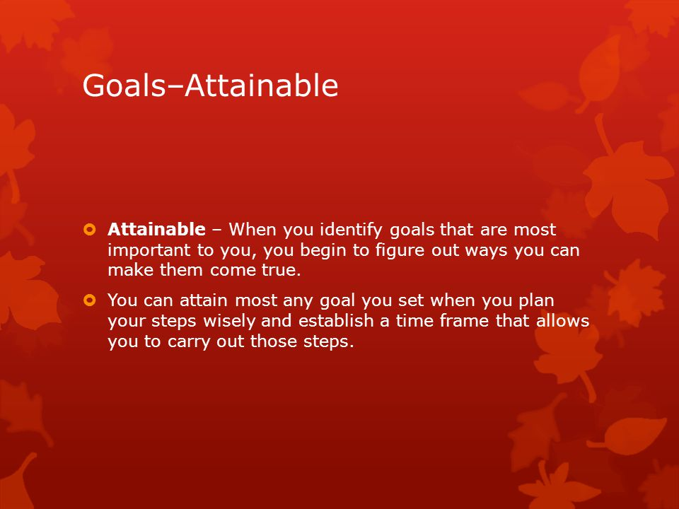 Goals–Attainable  Attainable – When you identify goals that are most important to you, you begin to figure out ways you can make them come true.