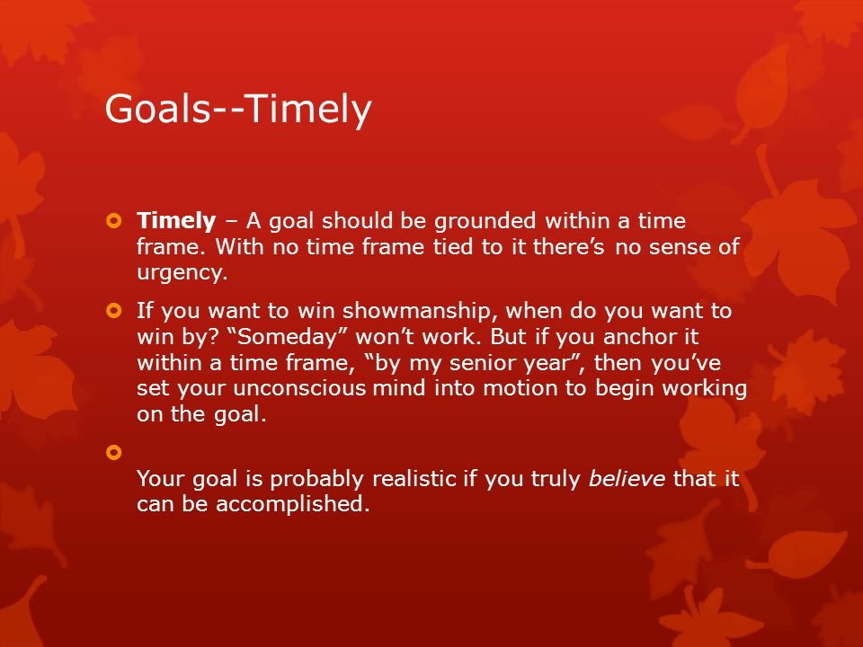 Goals--Timely  Timely – A goal should be grounded within a time frame.