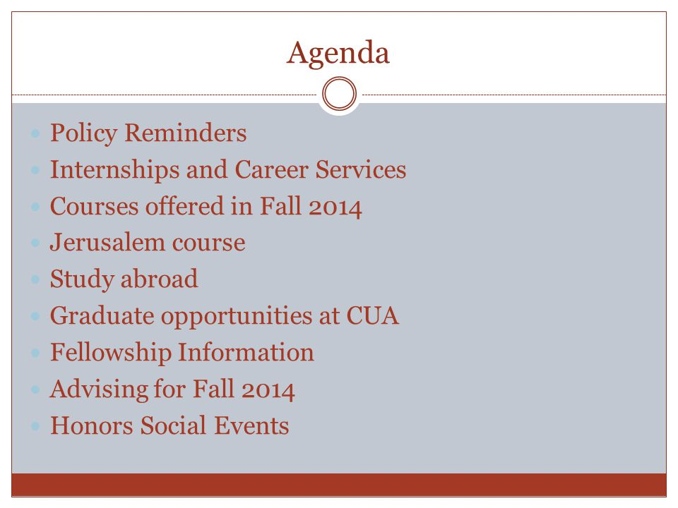 Agenda Policy Reminders Internships and Career Services Courses offered in Fall 2014 Jerusalem course Study abroad Graduate opportunities at CUA Fellowship Information Advising for Fall 2014 Honors Social Events