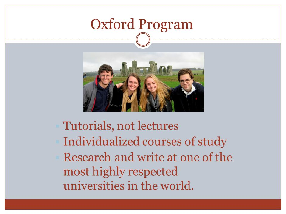 Oxford Program  Tutorials, not lectures  Individualized courses of study  Research and write at one of the most highly respected universities in the world.