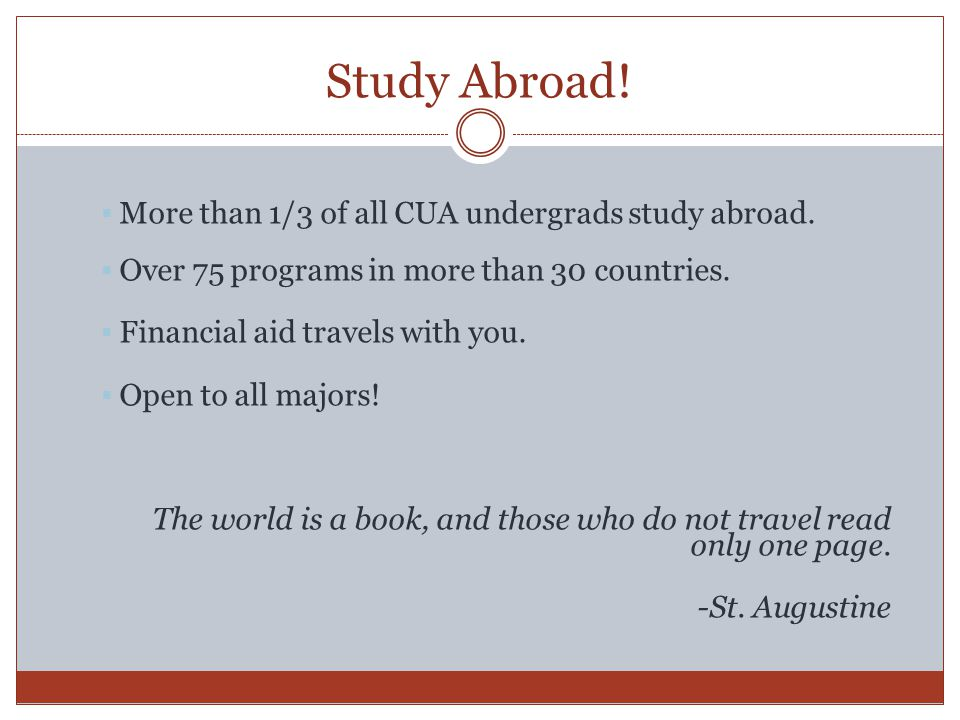 Study Abroad.  More than 1/3 of all CUA undergrads study abroad.