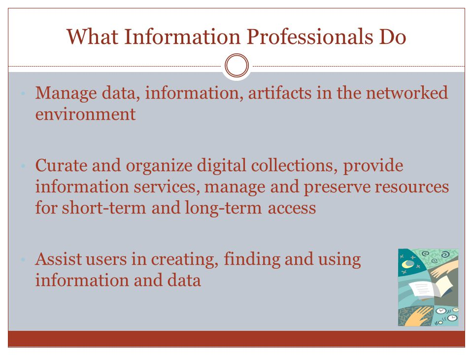 What Information Professionals Do Manage data, information, artifacts in the networked environment Curate and organize digital collections, provide information services, manage and preserve resources for short-term and long-term access Assist users in creating, finding and using information and data