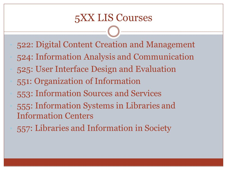 5XX LIS Courses 522: Digital Content Creation and Management 524: Information Analysis and Communication 525: User Interface Design and Evaluation 551: Organization of Information 553: Information Sources and Services 555: Information Systems in Libraries and Information Centers 557: Libraries and Information in Society