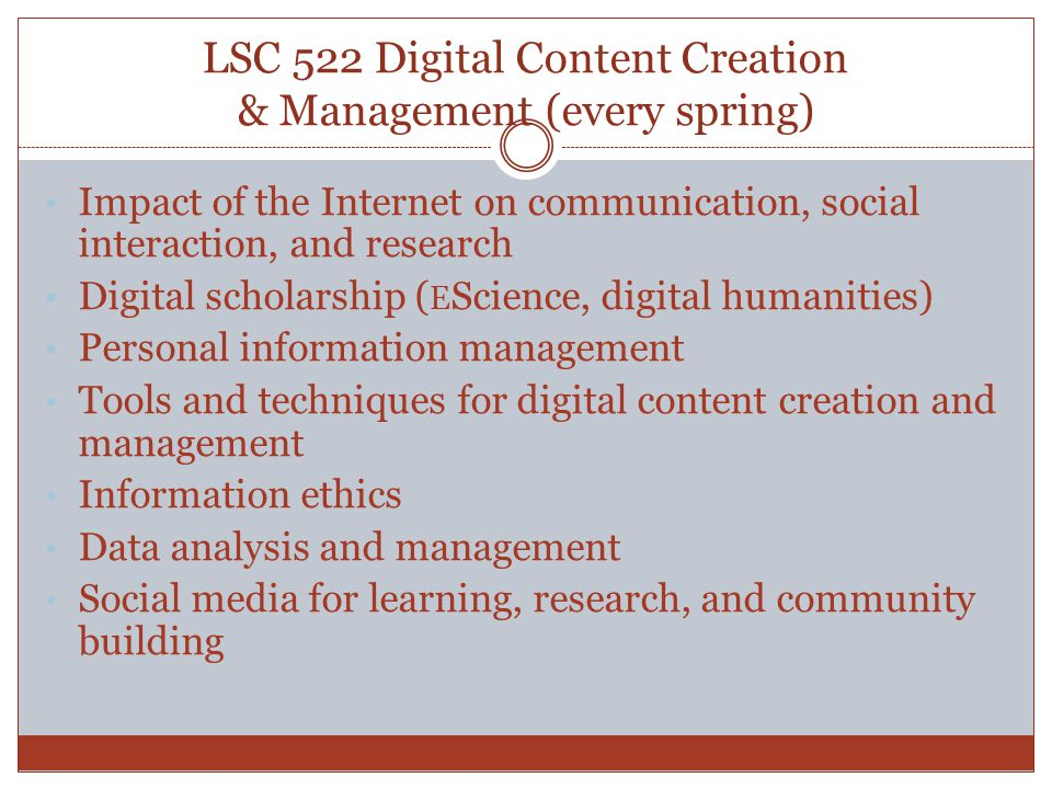 LSC 522 Digital Content Creation & Management (every spring) Impact of the Internet on communication, social interaction, and research Digital scholarship ( E Science, digital humanities) Personal information management Tools and techniques for digital content creation and management Information ethics Data analysis and management Social media for learning, research, and community building