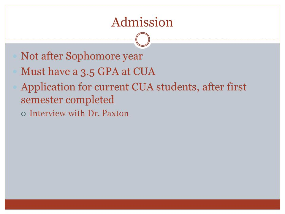 Admission Not after Sophomore year Must have a 3.5 GPA at CUA Application for current CUA students, after first semester completed  Interview with Dr.