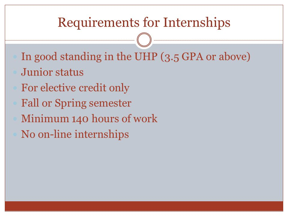 Requirements for Internships In good standing in the UHP (3.5 GPA or above) Junior status For elective credit only Fall or Spring semester Minimum 140 hours of work No on-line internships