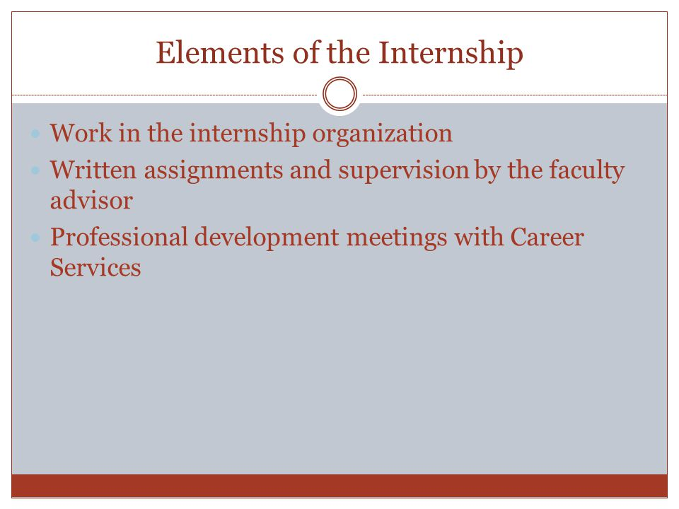 Elements of the Internship Work in the internship organization Written assignments and supervision by the faculty advisor Professional development meetings with Career Services