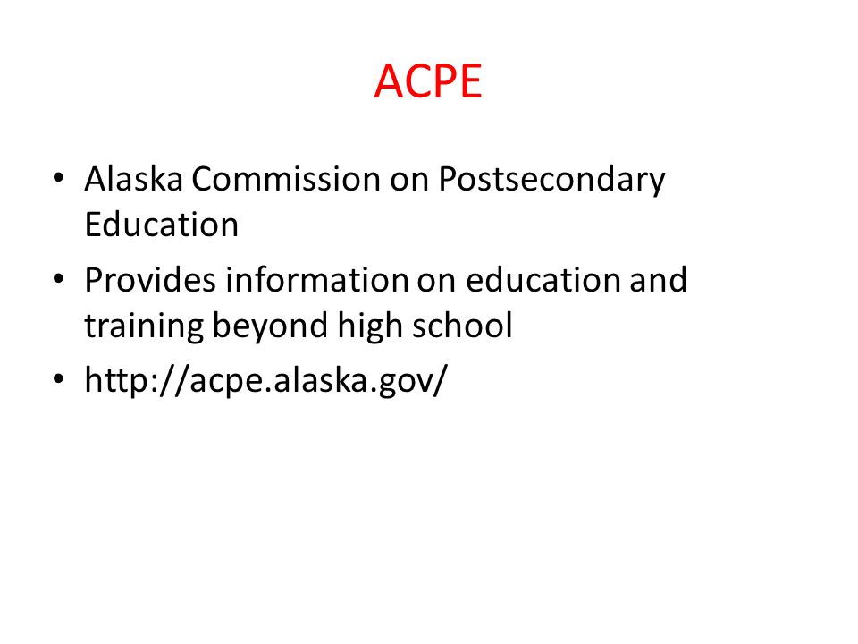 ACPE Alaska Commission on Postsecondary Education Provides information on education and training beyond high school http://acpe.alaska.gov/