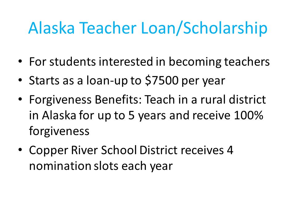 Alaska Teacher Loan/Scholarship For students interested in becoming teachers Starts as a loan-up to $7500 per year Forgiveness Benefits: Teach in a rural district in Alaska for up to 5 years and receive 100% forgiveness Copper River School District receives 4 nomination slots each year