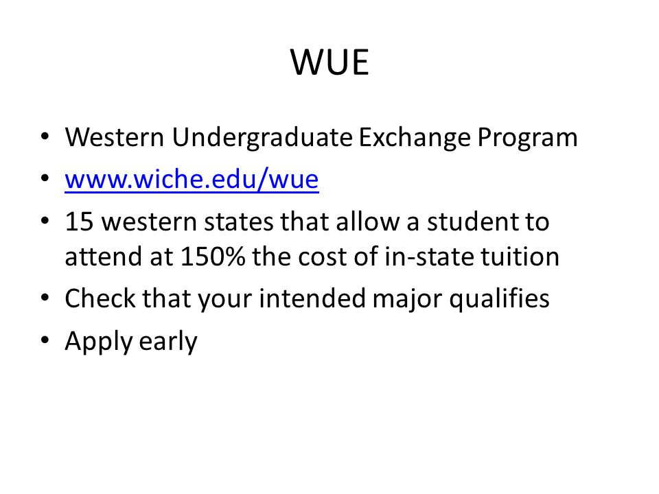 WUE Western Undergraduate Exchange Program www.wiche.edu/wue 15 western states that allow a student to attend at 150% the cost of in-state tuition Check that your intended major qualifies Apply early