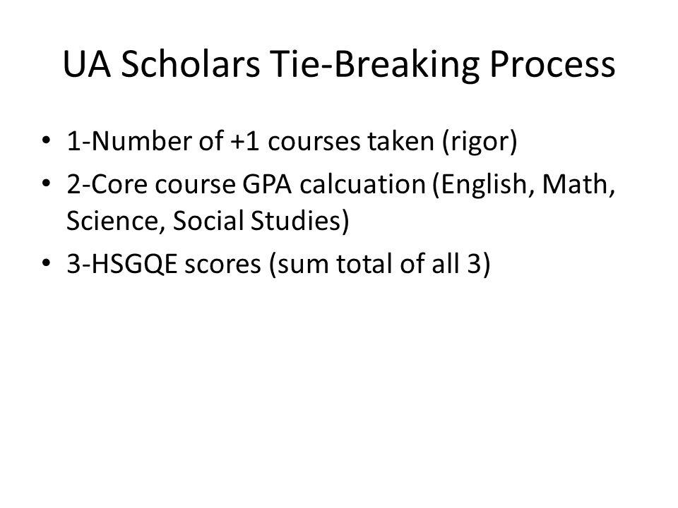 UA Scholars Tie-Breaking Process 1-Number of +1 courses taken (rigor) 2-Core course GPA calcuation (English, Math, Science, Social Studies) 3-HSGQE scores (sum total of all 3)