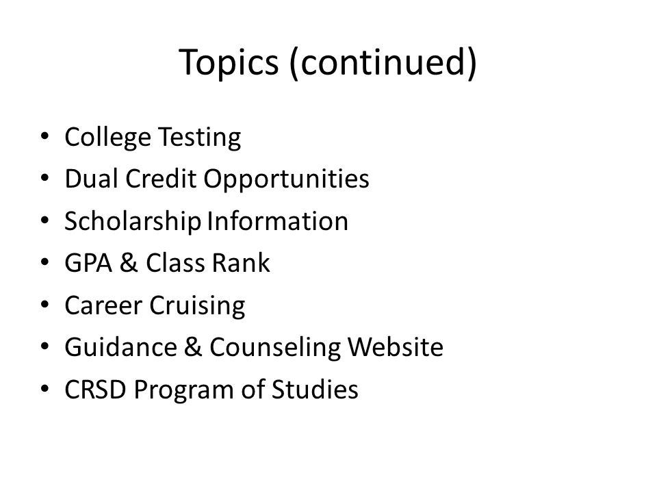 Topics (continued) College Testing Dual Credit Opportunities Scholarship Information GPA & Class Rank Career Cruising Guidance & Counseling Website CRSD Program of Studies