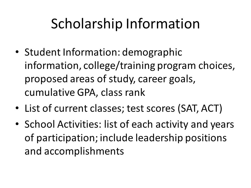Scholarship Information Student Information: demographic information, college/training program choices, proposed areas of study, career goals, cumulative GPA, class rank List of current classes; test scores (SAT, ACT) School Activities: list of each activity and years of participation; include leadership positions and accomplishments
