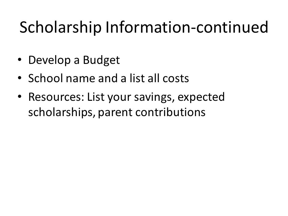 Scholarship Information-continued Develop a Budget School name and a list all costs Resources: List your savings, expected scholarships, parent contributions