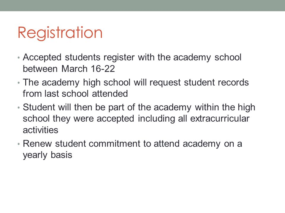 Registration Accepted students register with the academy school between March 16-22 The academy high school will request student records from last school attended Student will then be part of the academy within the high school they were accepted including all extracurricular activities Renew student commitment to attend academy on a yearly basis