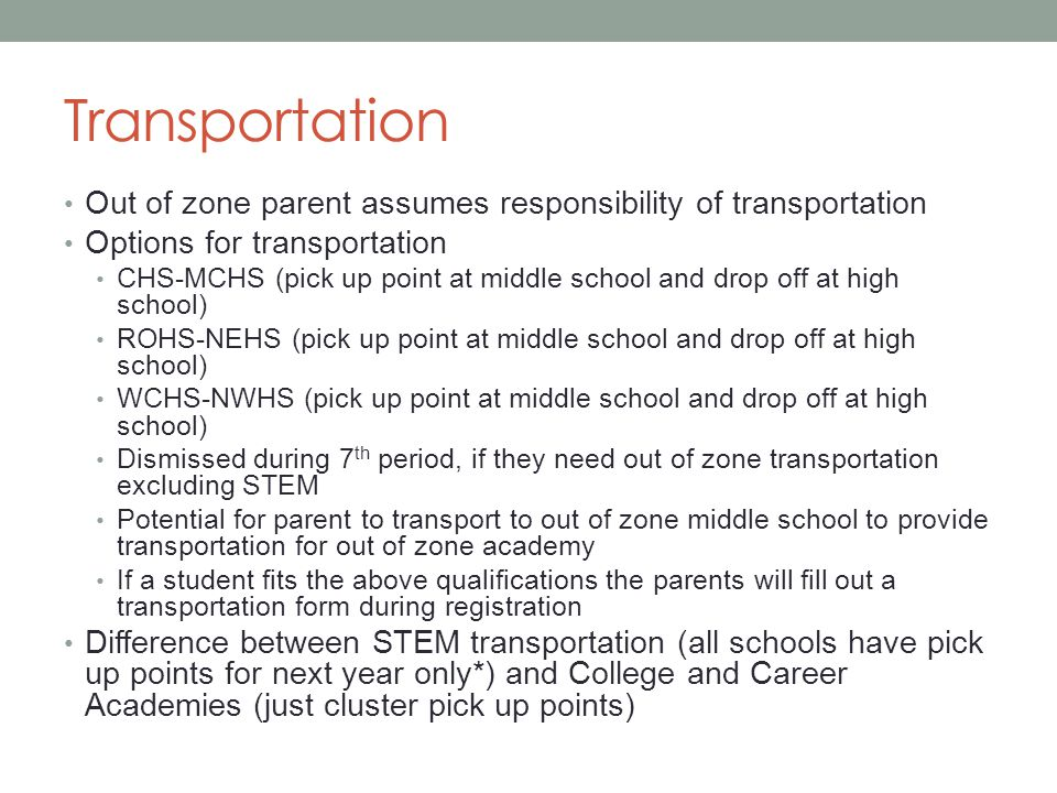 Transportation Out of zone parent assumes responsibility of transportation Options for transportation CHS-MCHS (pick up point at middle school and drop off at high school) ROHS-NEHS (pick up point at middle school and drop off at high school) WCHS-NWHS (pick up point at middle school and drop off at high school) Dismissed during 7 th period, if they need out of zone transportation excluding STEM Potential for parent to transport to out of zone middle school to provide transportation for out of zone academy If a student fits the above qualifications the parents will fill out a transportation form during registration Difference between STEM transportation (all schools have pick up points for next year only*) and College and Career Academies (just cluster pick up points)