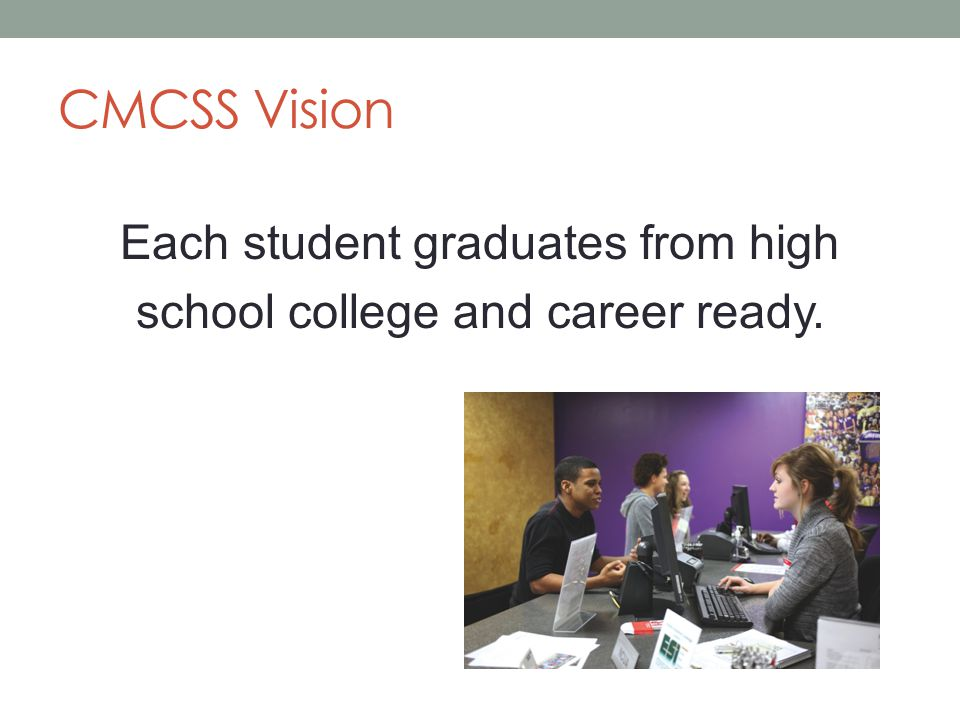 CMCSS Vision Each student graduates from high school college and career ready.