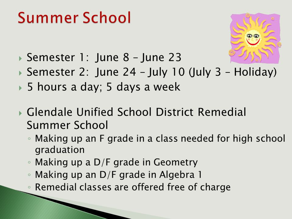  Semester 1: June 8 – June 23  Semester 2: June 24 – July 10 (July 3 – Holiday)  5 hours a day; 5 days a week  Glendale Unified School District Remedial Summer School ◦ Making up an F grade in a class needed for high school graduation ◦ Making up a D/F grade in Geometry ◦ Making up an D/F grade in Algebra 1 ◦ Remedial classes are offered free of charge