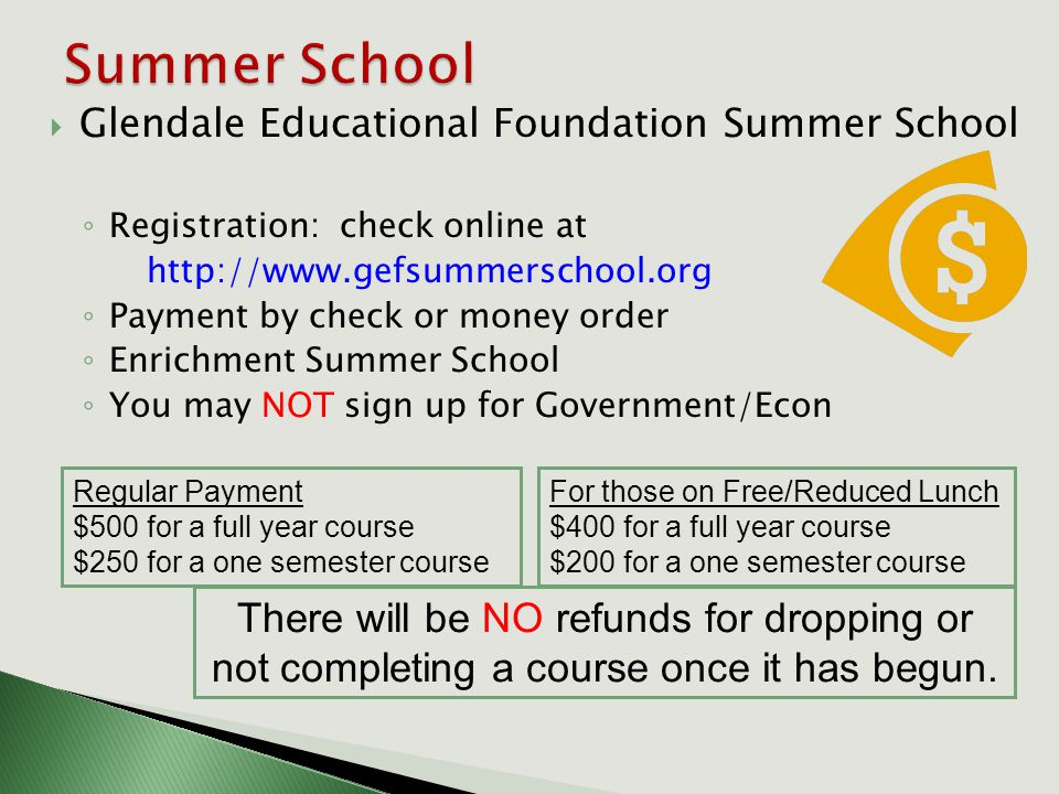  Glendale Educational Foundation Summer School ◦ Registration: check online at http://www.gefsummerschool.org ◦ Payment by check or money order ◦ Enrichment Summer School ◦ You may NOT sign up for Government/Econ Regular Payment $500 for a full year course $250 for a one semester course For those on Free/Reduced Lunch $400 for a full year course $200 for a one semester course There will be NO refunds for dropping or not completing a course once it has begun.