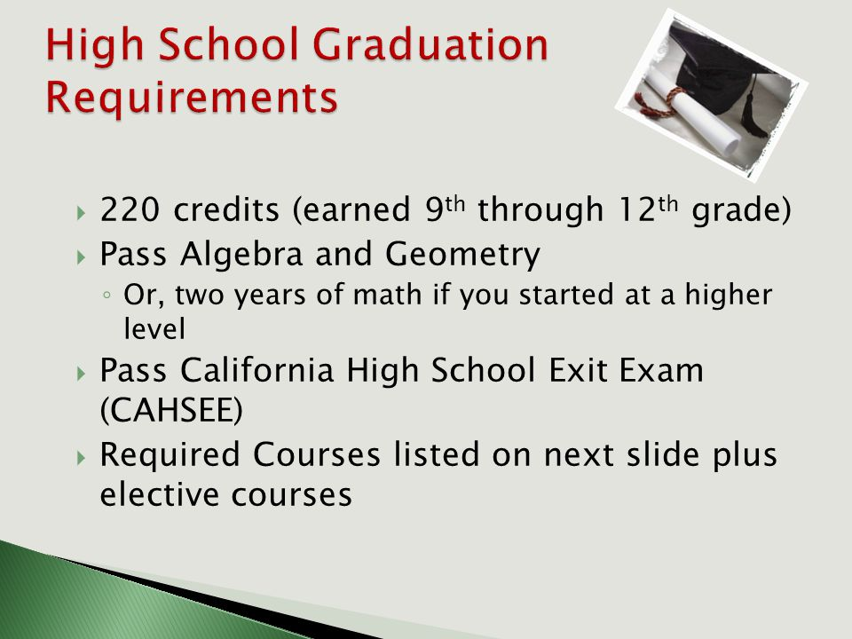  220 credits (earned 9 th through 12 th grade)  Pass Algebra and Geometry ◦ Or, two years of math if you started at a higher level  Pass California High School Exit Exam (CAHSEE)  Required Courses listed on next slide plus elective courses