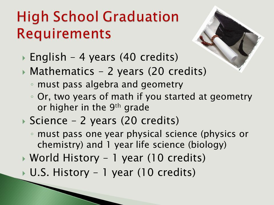  English – 4 years (40 credits)  Mathematics – 2 years (20 credits) ◦ must pass algebra and geometry ◦ Or, two years of math if you started at geometry or higher in the 9 th grade  Science – 2 years (20 credits) ◦ must pass one year physical science (physics or chemistry) and 1 year life science (biology)  World History – 1 year (10 credits)  U.S.