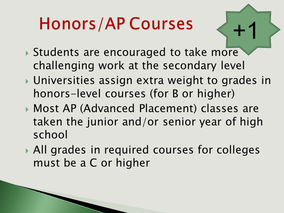  Students are encouraged to take more challenging work at the secondary level  Universities assign extra weight to grades in honors-level courses (for B or higher)  Most AP (Advanced Placement) classes are taken the junior and/or senior year of high school  All grades in required courses for colleges must be a C or higher +1