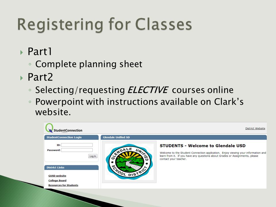  Part1 ◦ Complete planning sheet  Part2 ◦ Selecting/requesting ELECTIVE courses online ◦ Powerpoint with instructions available on Clark's website.