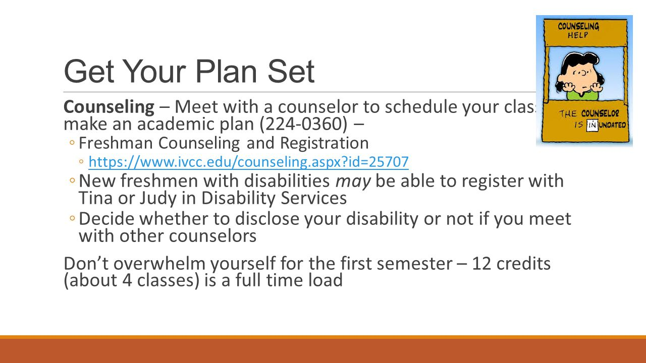 Get Your Plan Set Counseling – Meet with a counselor to schedule your classes or make an academic plan (224-0360) – ◦Freshman Counseling and Registrat