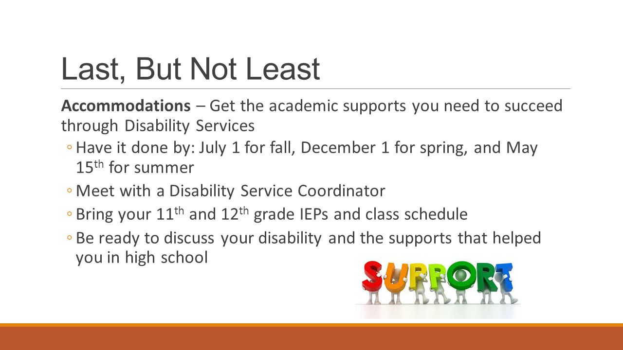 Last, But Not Least Accommodations – Get the academic supports you need to succeed through Disability Services ◦Have it done by: July 1 for fall, December 1 for spring, and May 15 th for summer ◦Meet with a Disability Service Coordinator ◦Bring your 11 th and 12 th grade IEPs and class schedule ◦Be ready to discuss your disability and the supports that helped you in high school