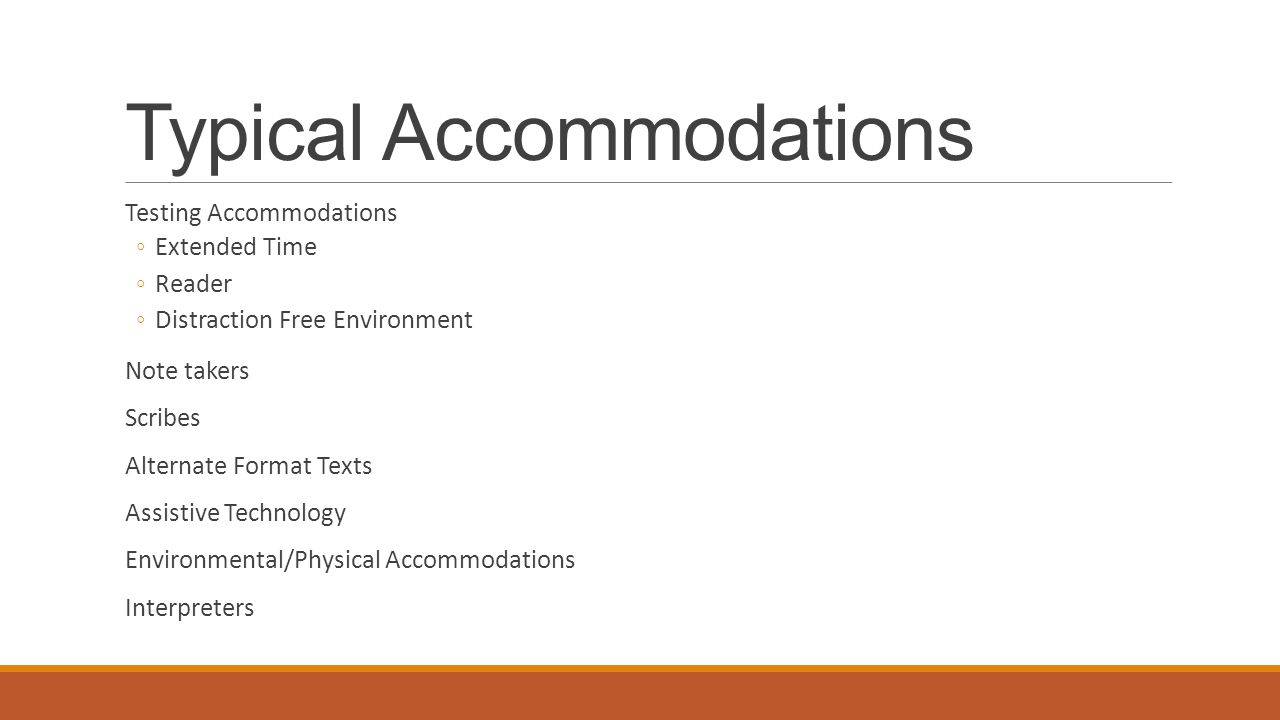 Typical Accommodations Testing Accommodations ◦Extended Time ◦Reader ◦Distraction Free Environment Note takers Scribes Alternate Format Texts Assistiv